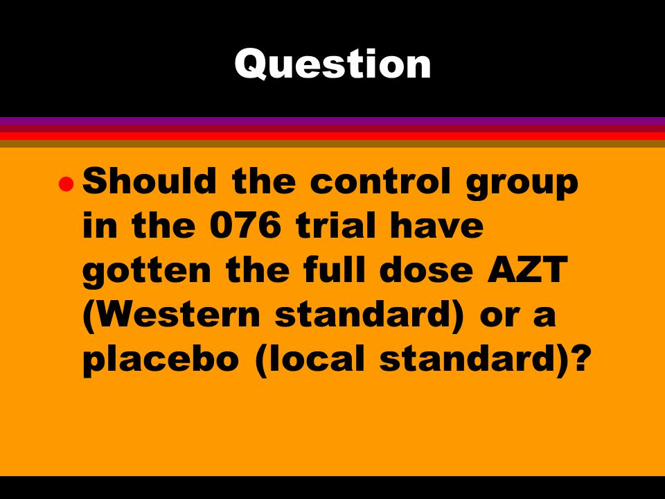 Question l Should the control group in the 076 trial have gotten the full dose AZT (Western standard) or a placebo (local standard)