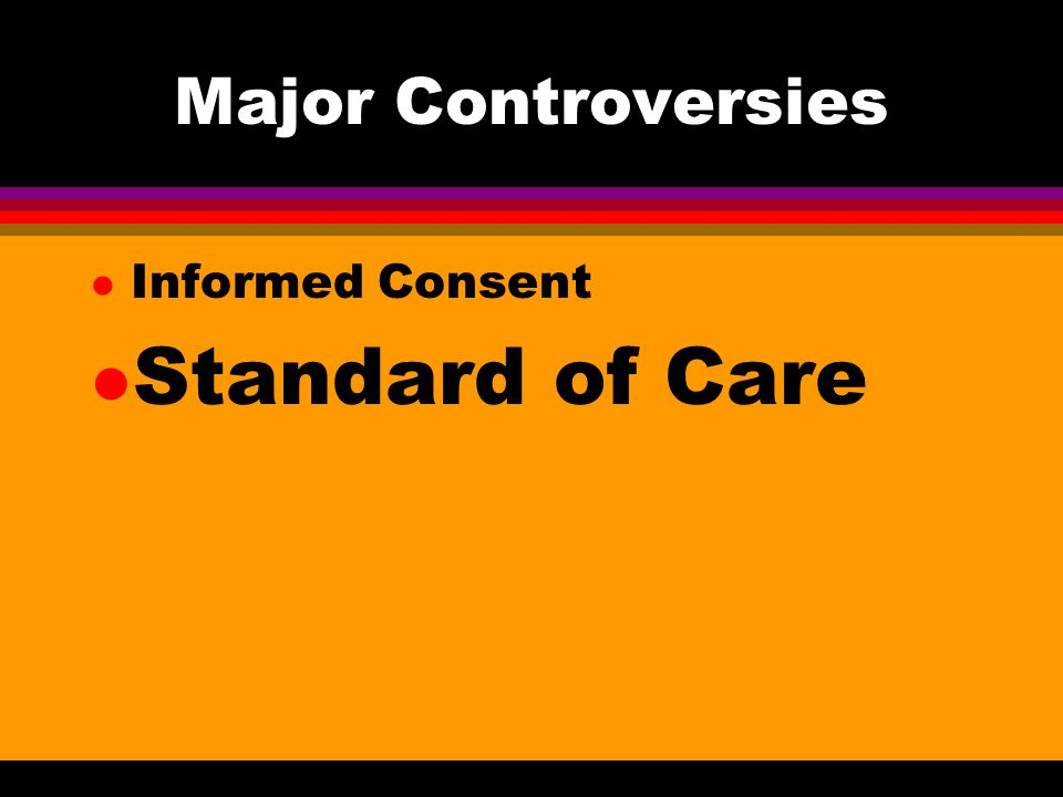 Major Controversies l Informed Consent l Standard of Care