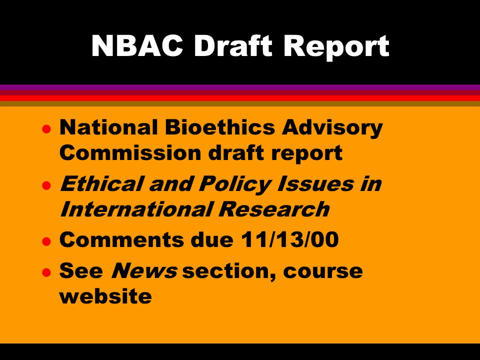 NBAC Draft Report l National Bioethics Advisory Commission draft report l Ethical and Policy Issues in International Research l Comments due 11/13/00 l See News section, course website