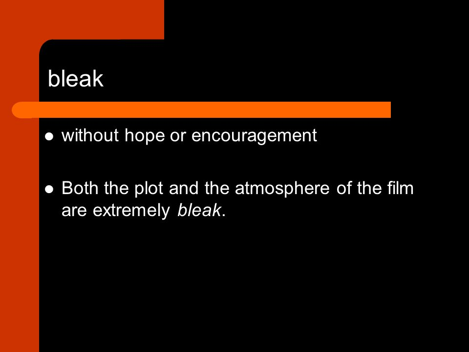 without hope or encouragement Both the plot and the atmosphere of the film are extremely bleak.