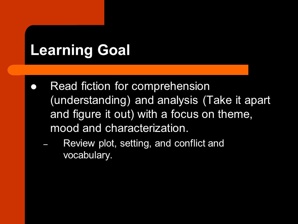 Learning Goal Read fiction for comprehension (understanding) and analysis (Take it apart and figure it out) with a focus on theme, mood and characterization.