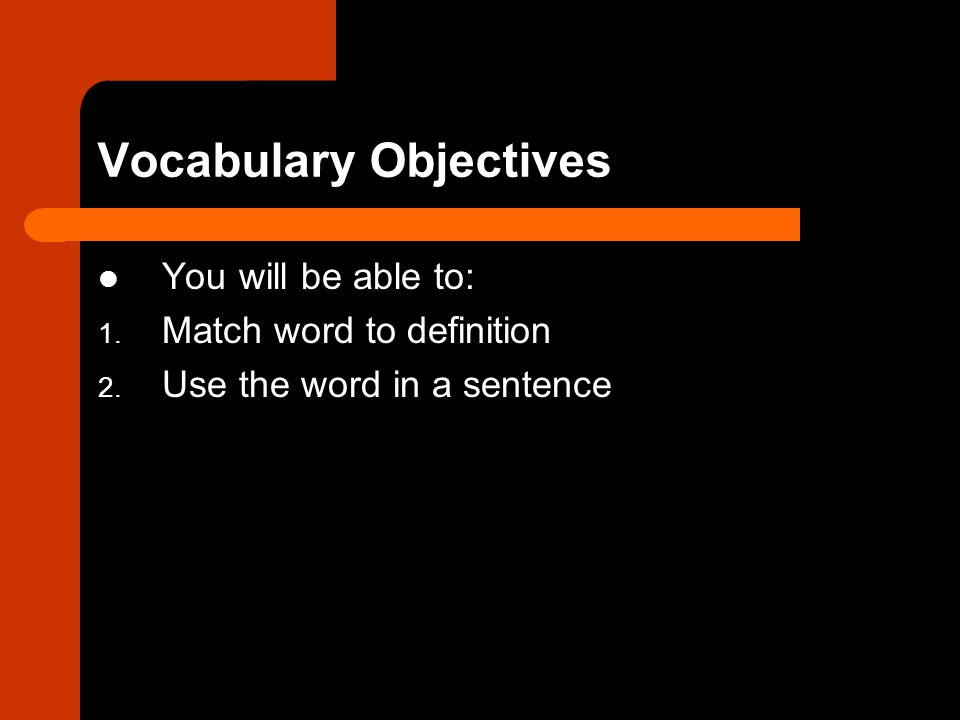 Vocabulary Objectives You will be able to: 1. Match word to definition 2.