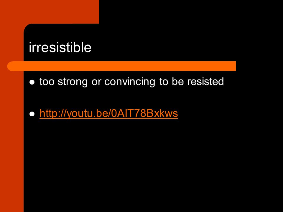 too strong or convincing to be resisted http://youtu.be/0AIT78Bxkws