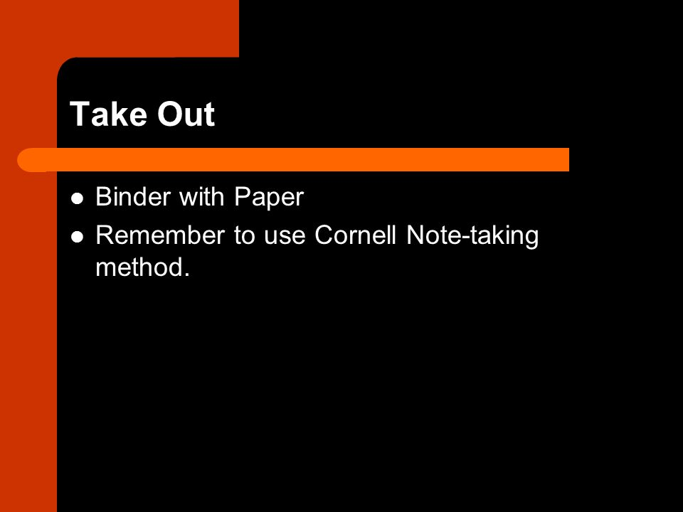 Take Out Binder with Paper Remember to use Cornell Note-taking method.