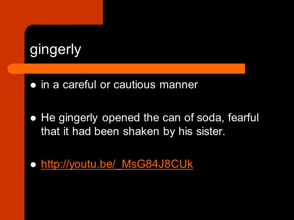 in a careful or cautious manner He gingerly opened the can of soda, fearful that it had been shaken by his sister.