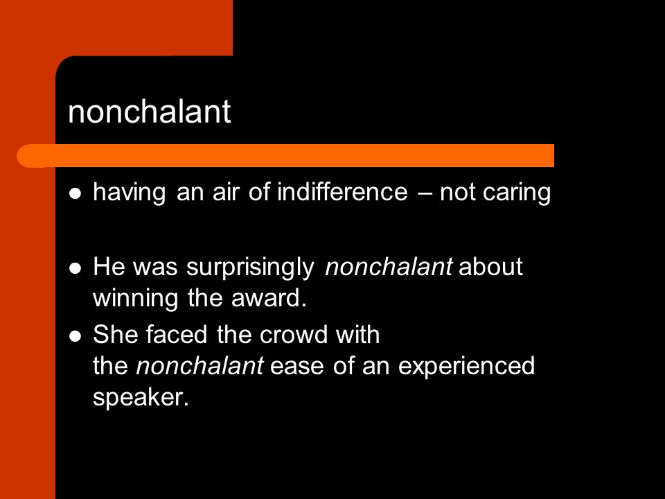 having an air of indifference – not caring He was surprisingly nonchalant about winning the award.