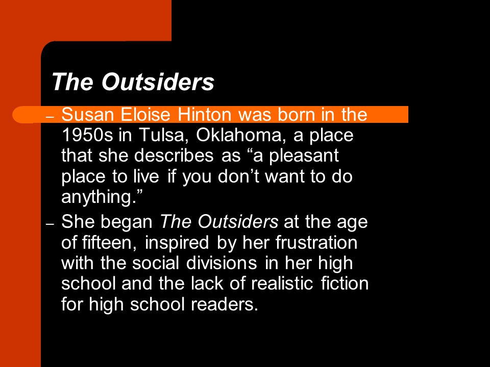 The Outsiders – Susan Eloise Hinton was born in the 1950s in Tulsa, Oklahoma, a place that she describes as a pleasant place to live if you don't want to do anything. – She began The Outsiders at the age of fifteen, inspired by her frustration with the social divisions in her high school and the lack of realistic fiction for high school readers.