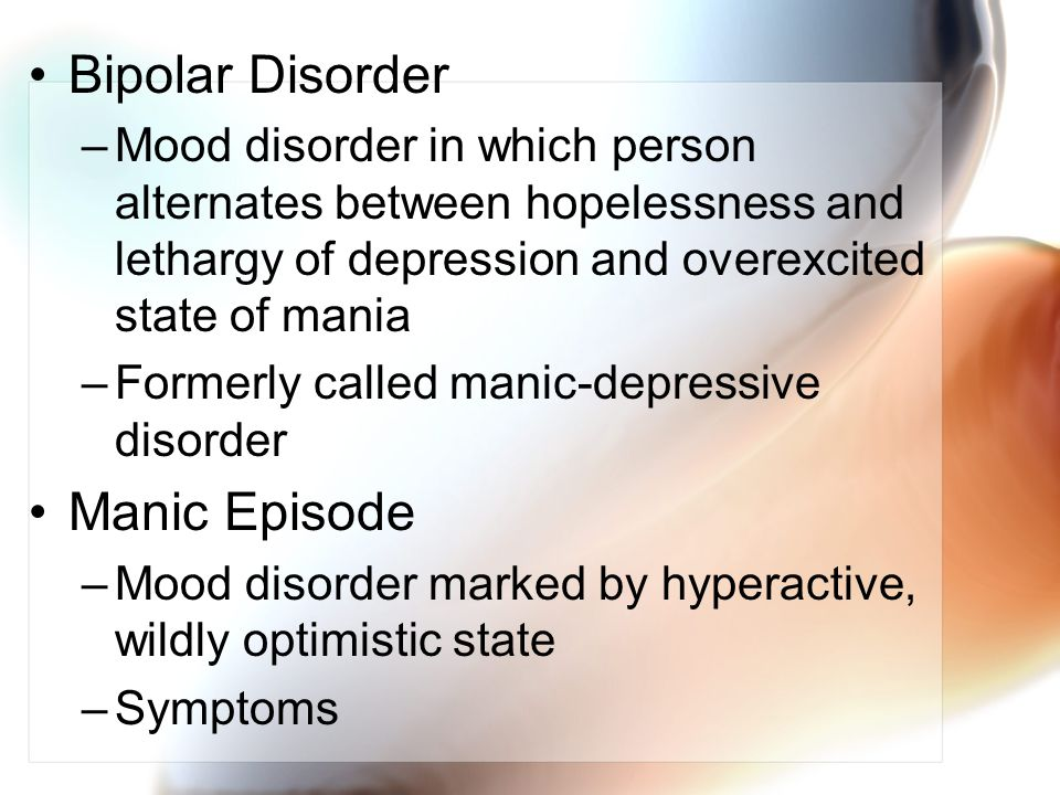 Bipolar Disorder –Mood disorder in which person alternates between hopelessness and lethargy of depression and overexcited state of mania –Formerly called manic-depressive disorder Manic Episode –Mood disorder marked by hyperactive, wildly optimistic state –Symptoms