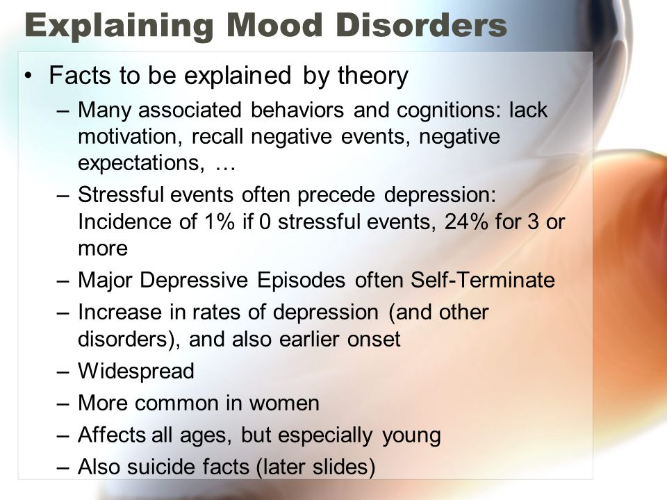 Explaining Mood Disorders Facts to be explained by theory –Many associated behaviors and cognitions: lack motivation, recall negative events, negative expectations, … –Stressful events often precede depression: Incidence of 1% if 0 stressful events, 24% for 3 or more –Major Depressive Episodes often Self-Terminate –Increase in rates of depression (and other disorders), and also earlier onset –Widespread –More common in women –Affects all ages, but especially young –Also suicide facts (later slides)