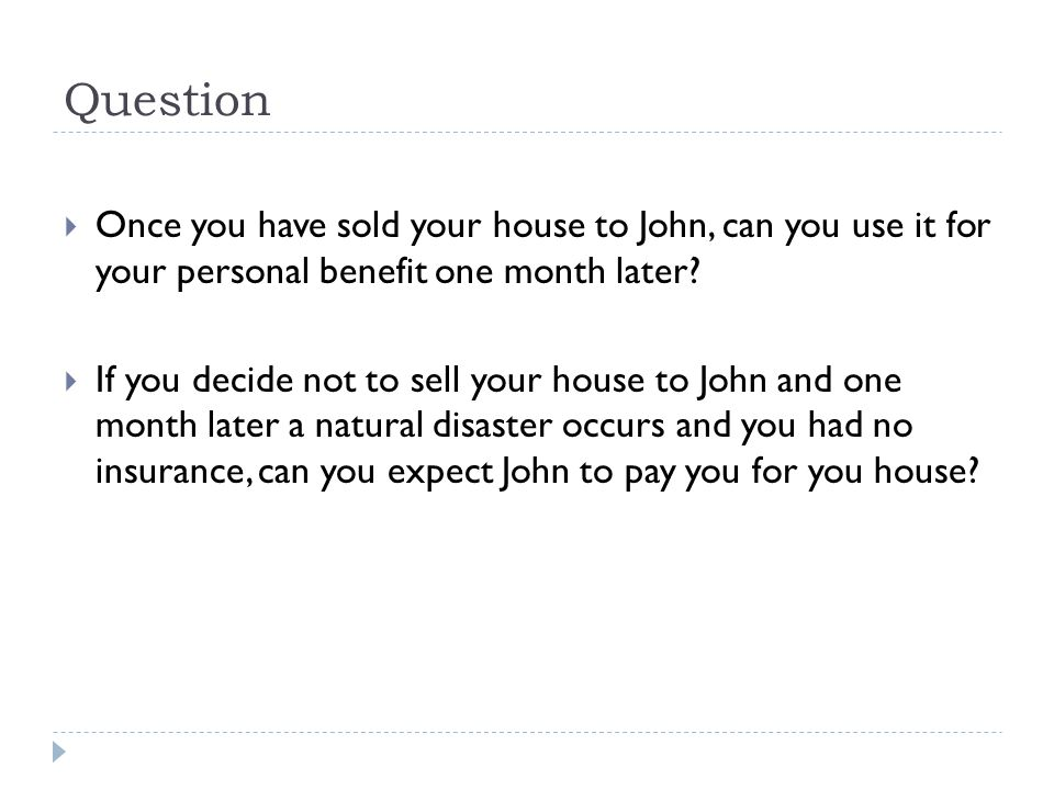 Question  Once you have sold your house to John, can you use it for your personal benefit one month later.