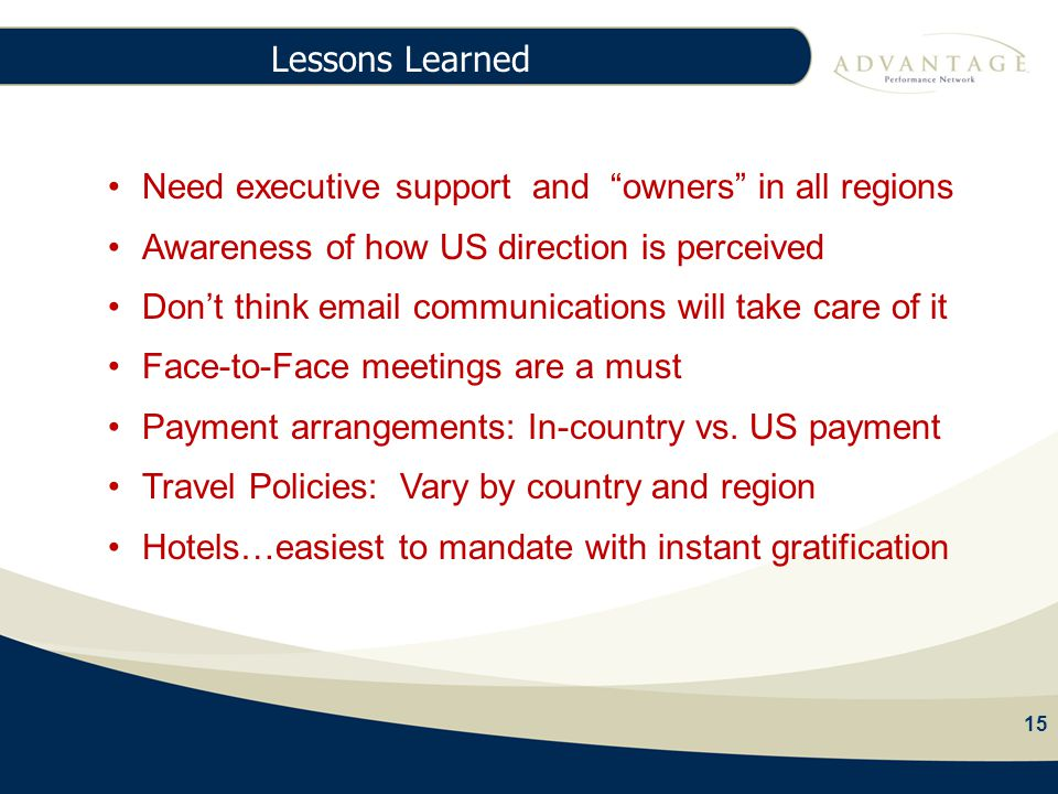 15 Lessons Learned 15 97% Agency Fees Need executive support and owners in all regions Awareness of how US direction is perceived Don't think email communications will take care of it Face-to-Face meetings are a must Payment arrangements: In-country vs.