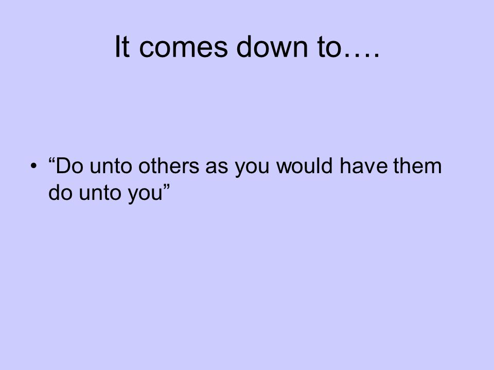 It comes down to…. Do unto others as you would have them do unto you