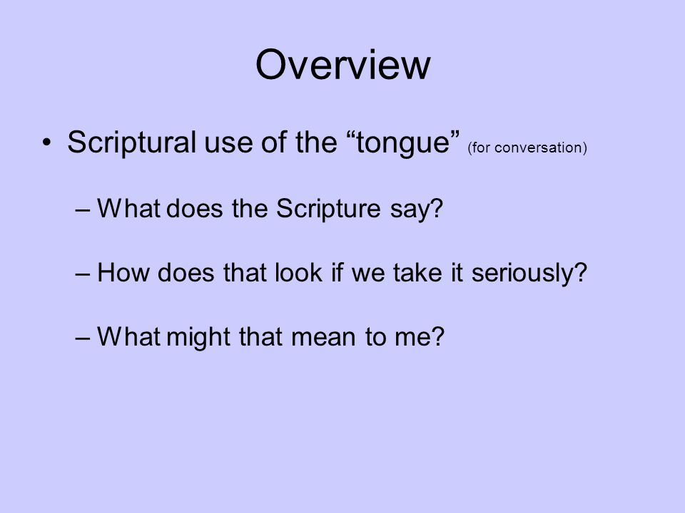 Overview Scriptural use of the tongue (for conversation) –What does the Scripture say.