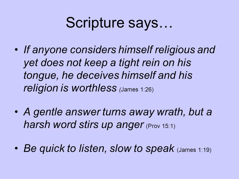 Scripture says… If anyone considers himself religious and yet does not keep a tight rein on his tongue, he deceives himself and his religion is worthless (James 1:26) A gentle answer turns away wrath, but a harsh word stirs up anger (Prov 15:1) Be quick to listen, slow to speak (James 1:19)
