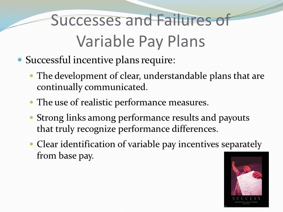 Successes and Failures of Variable Pay Plans Successful incentive plans require: The development of clear, understandable plans that are continually communicated.