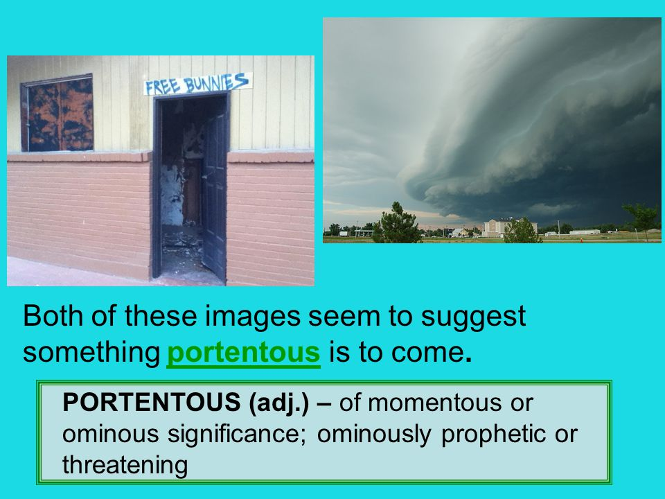PORTENTOUS (adj.) – of momentous or ominous significance; ominously prophetic or threatening Both of these images seem to suggest something portentous