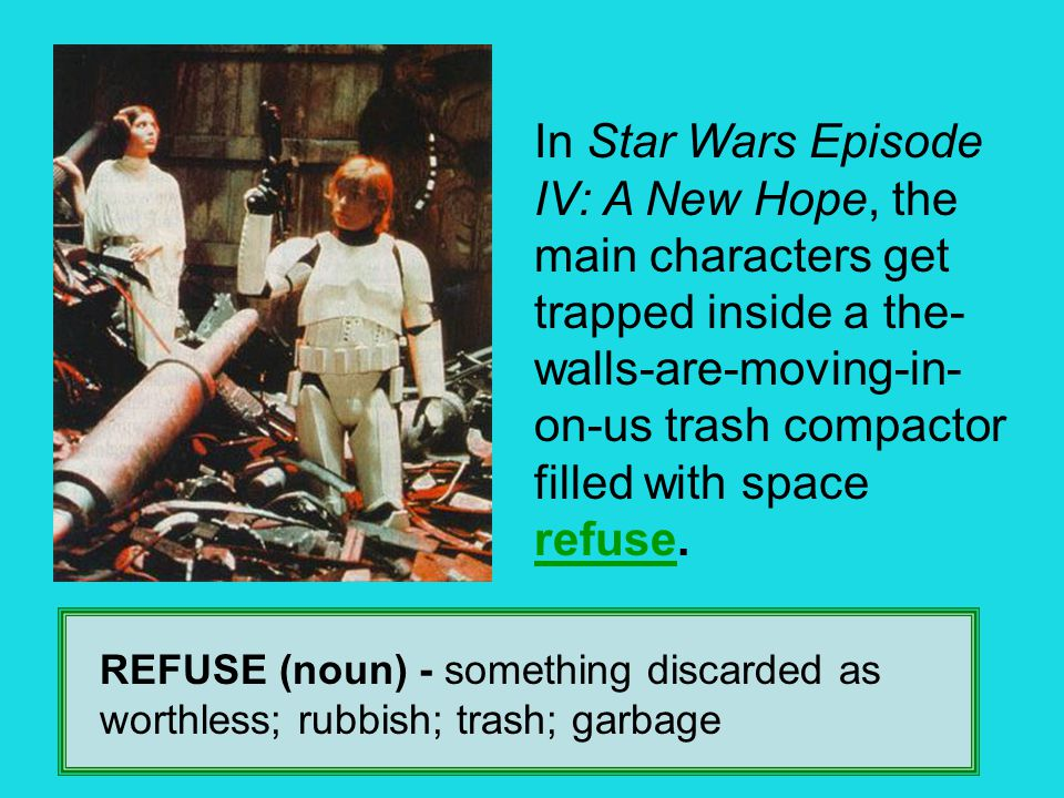 REFUSE (noun) - something discarded as worthless; rubbish; trash; garbage In Star Wars Episode IV: A New Hope, the main characters get trapped inside