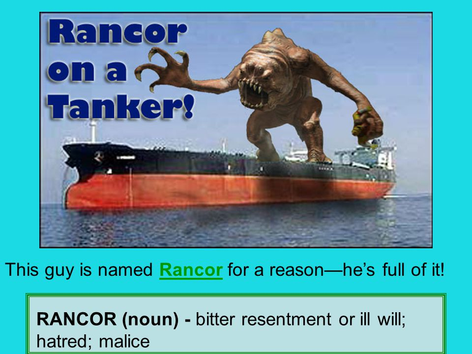 RANCOR (noun) - bitter resentment or ill will; hatred; malice This guy is named Rancor for a reason—he's full of it!