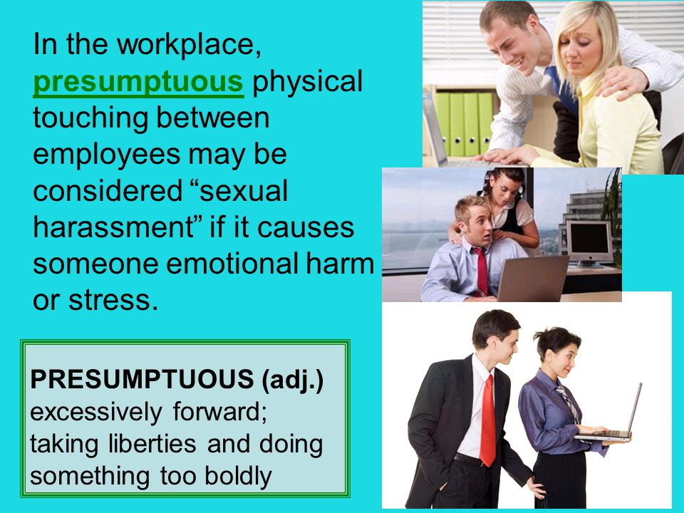"In the workplace, presumptuous physical touching between employees may be considered ""sexual harassment"" if it causes someone emotional harm or stress"