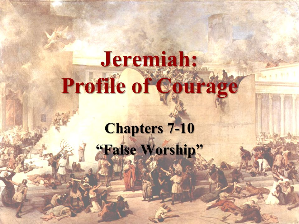 Jeremiah: Profile of Courage Chapters 7-10 False Worship