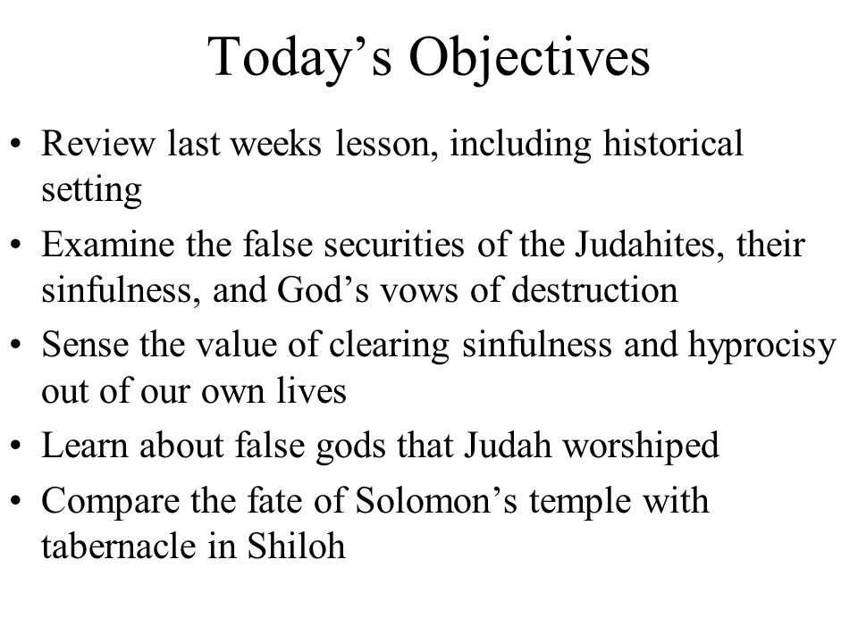 Today's Objectives Review last weeks lesson, including historical setting Examine the false securities of the Judahites, their sinfulness, and God's vows of destruction Sense the value of clearing sinfulness and hyprocisy out of our own lives Learn about false gods that Judah worshiped Compare the fate of Solomon's temple with tabernacle in Shiloh