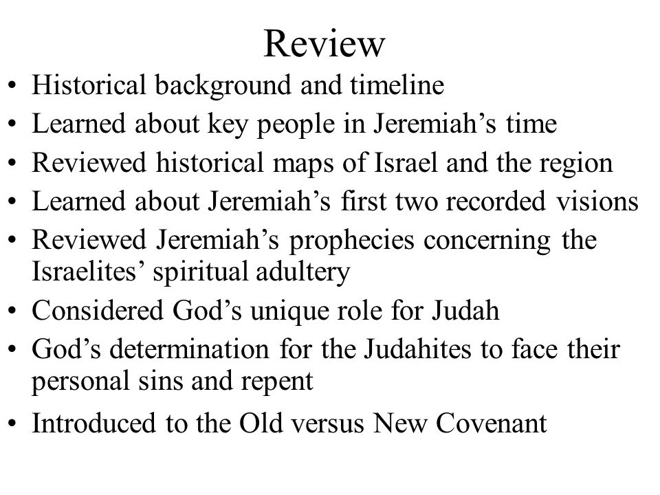 Review Historical background and timeline Learned about key people in Jeremiah's time Reviewed historical maps of Israel and the region Learned about Jeremiah's first two recorded visions Reviewed Jeremiah's prophecies concerning the Israelites' spiritual adultery Considered God's unique role for Judah God's determination for the Judahites to face their personal sins and repent Introduced to the Old versus New Covenant