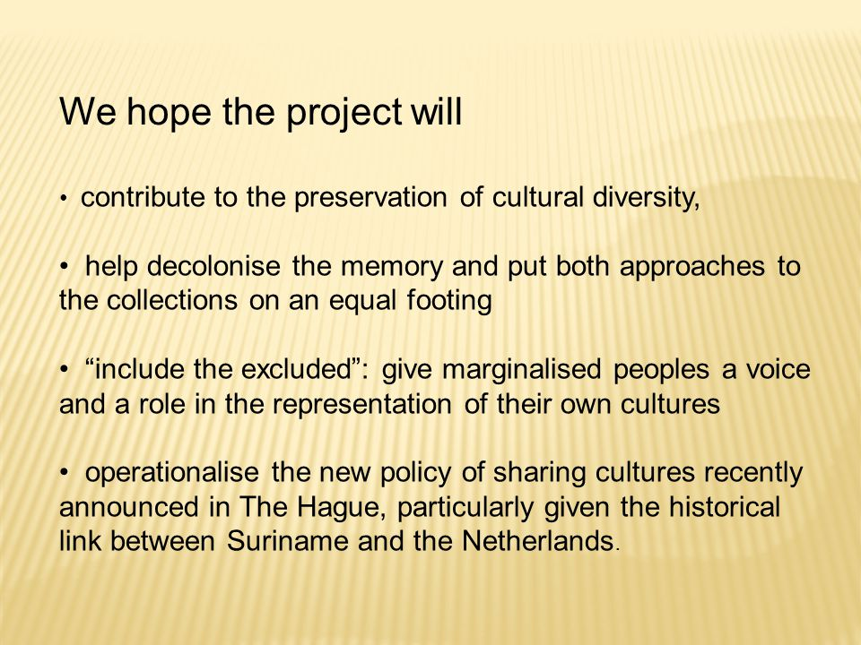 We hope the project will contribute to the preservation of cultural diversity, help decolonise the memory and put both approaches to the collections on an equal footing include the excluded : give marginalised peoples a voice and a role in the representation of their own cultures operationalise the new policy of sharing cultures recently announced in The Hague, particularly given the historical link between Suriname and the Netherlands.