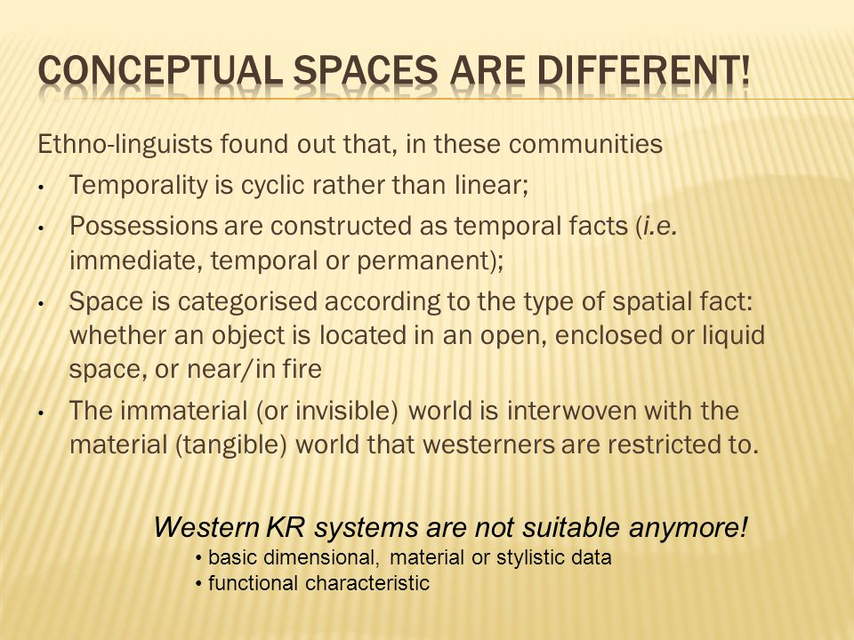 Ethno-linguists found out that, in these communities Temporality is cyclic rather than linear; Possessions are constructed as temporal facts (i.e.