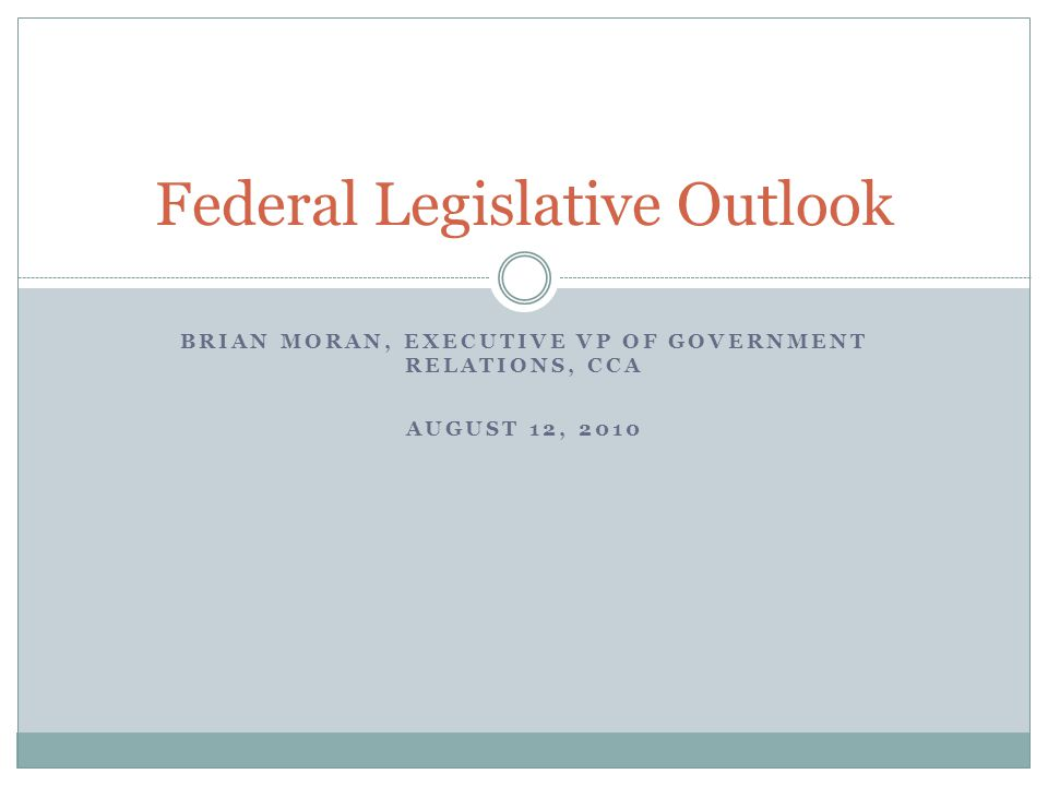 BRIAN MORAN, EXECUTIVE VP OF GOVERNMENT RELATIONS, CCA AUGUST 12, 2010 Federal Legislative Outlook