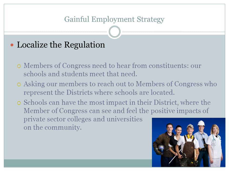 Gainful Employment Strategy Localize the Regulation  Members of Congress need to hear from constituents: our schools and students meet that need.  A