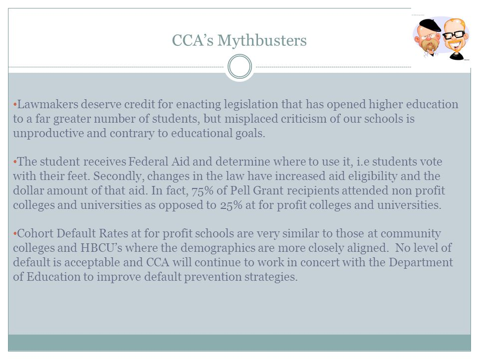 CCA's Mythbusters Lawmakers deserve credit for enacting legislation that has opened higher education to a far greater number of students, but misplaced criticism of our schools is unproductive and contrary to educational goals.