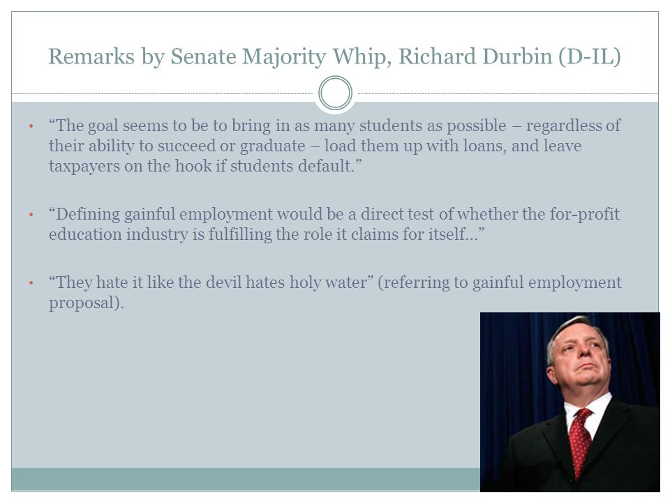 Remarks by Senate Majority Whip, Richard Durbin (D-IL) The goal seems to be to bring in as many students as possible – regardless of their ability to succeed or graduate – load them up with loans, and leave taxpayers on the hook if students default. Defining gainful employment would be a direct test of whether the for-profit education industry is fulfilling the role it claims for itself… They hate it like the devil hates holy water (referring to gainful employment proposal).