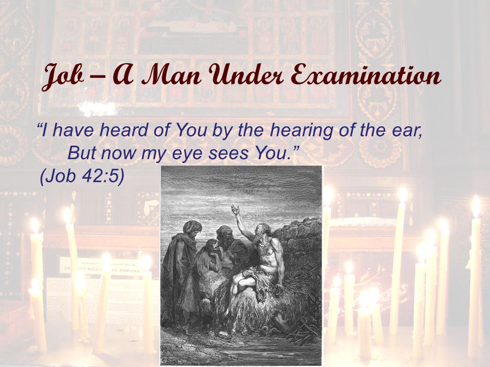 Job – A Man Under Examination I have heard of You by the hearing of the ear, But now my eye sees You. (Job 42:5)