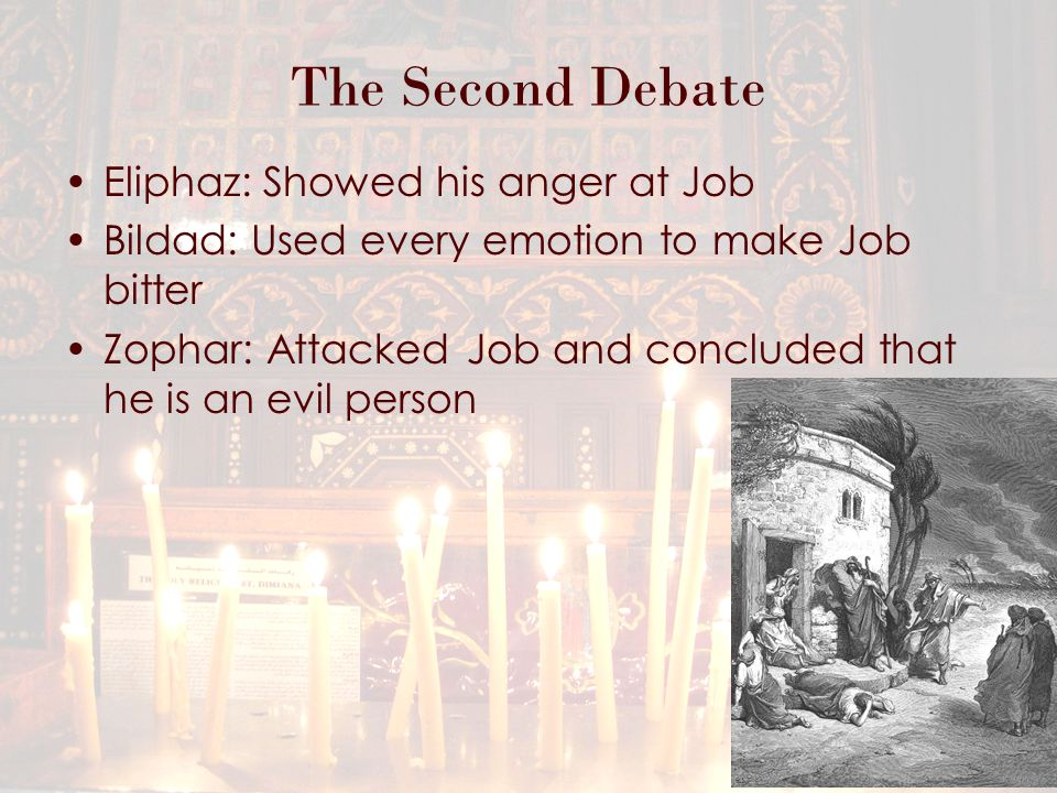 The Second Debate Eliphaz: Showed his anger at Job Bildad: Used every emotion to make Job bitter Zophar: Attacked Job and concluded that he is an evil person