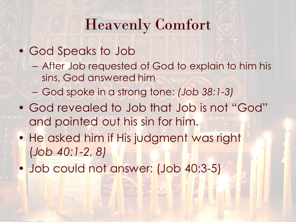 Heavenly Comfort God Speaks to Job –After Job requested of God to explain to him his sins, God answered him –God spoke in a strong tone: (Job 38:1-3) God revealed to Job that Job is not God and pointed out his sin for him.