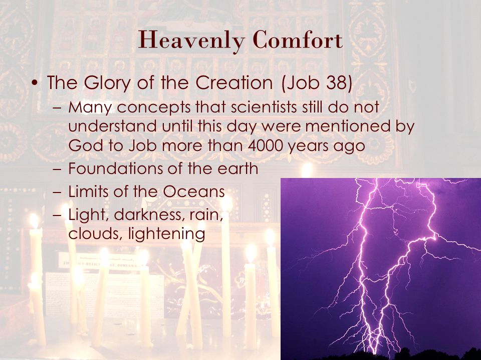Heavenly Comfort The Glory of the Creation (Job 38) –Many concepts that scientists still do not understand until this day were mentioned by God to Job more than 4000 years ago –Foundations of the earth –Limits of the Oceans –Light, darkness, rain, clouds, lightening