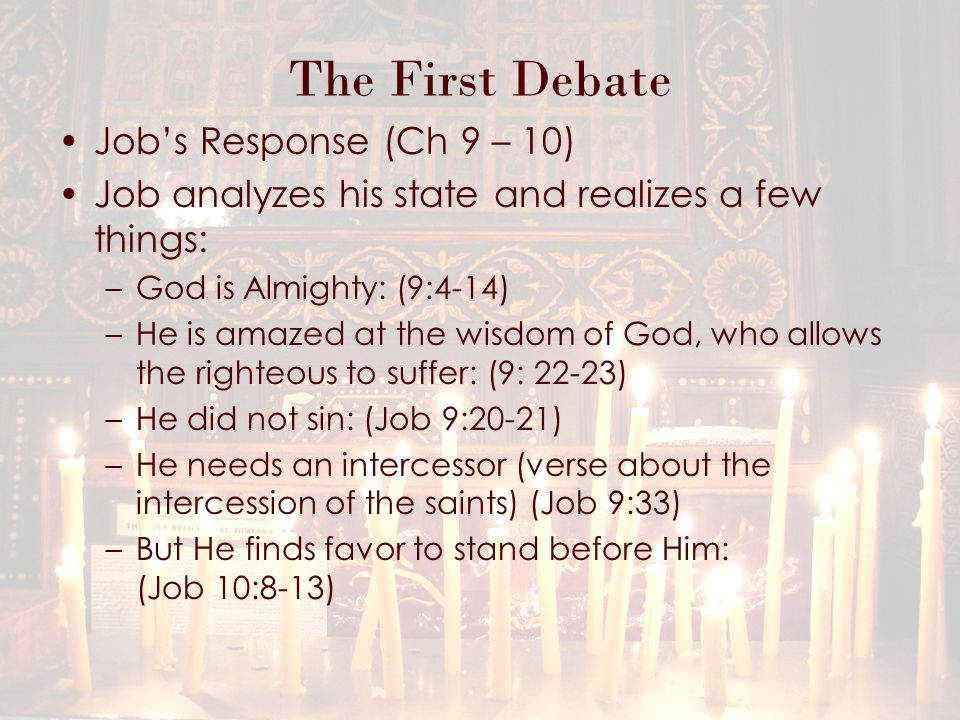 The First Debate Job's Response (Ch 9 – 10) Job analyzes his state and realizes a few things: –God is Almighty: (9:4-14) –He is amazed at the wisdom of God, who allows the righteous to suffer: (9: 22-23) –He did not sin: (Job 9:20-21) –He needs an intercessor (verse about the intercession of the saints) (Job 9:33) –But He finds favor to stand before Him: (Job 10:8-13)