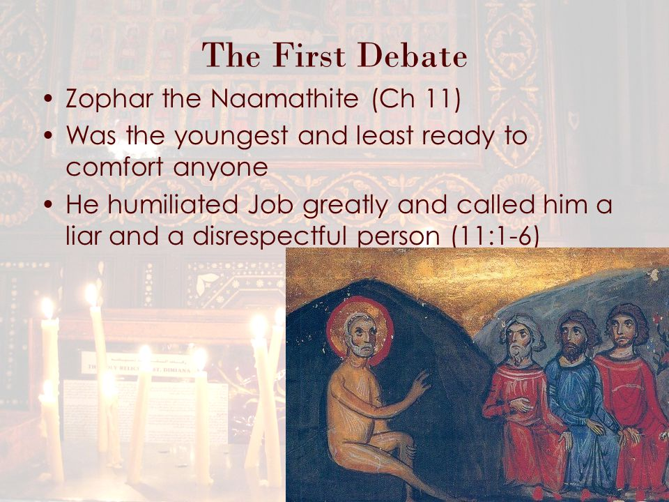 The First Debate Zophar the Naamathite (Ch 11) Was the youngest and least ready to comfort anyone He humiliated Job greatly and called him a liar and a disrespectful person (11:1-6)