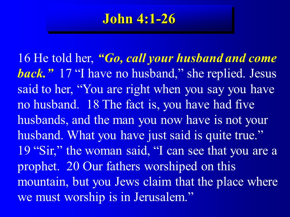 John 4:1-26 16 He told her, Go, call your husband and come back. 17 I have no husband, she replied.