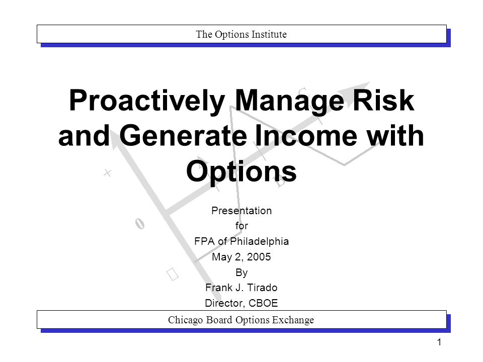 The Options Institute Chicago Board Options Exchange 1 Proactively Manage Risk and Generate Income with Options Presentation for FPA of Philadelphia May 2, 2005 By Frank J.
