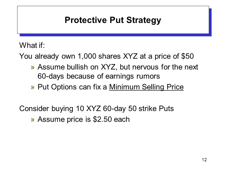 12 Protective Put Strategy What if: You already own 1,000 shares XYZ at a price of $50 »Assume bullish on XYZ, but nervous for the next 60-days becaus