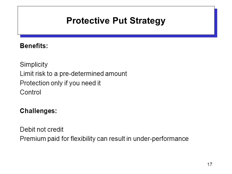 17 Protective Put Strategy Benefits: Simplicity Limit risk to a pre-determined amount Protection only if you need it Control Challenges: Debit not credit Premium paid for flexibility can result in under-performance