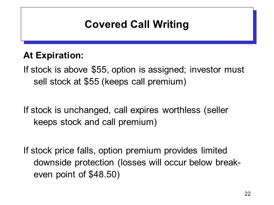 22 Covered Call Writing At Expiration: If stock is above $55, option is assigned; investor must sell stock at $55 (keeps call premium) If stock is unchanged, call expires worthless (seller keeps stock and call premium) If stock price falls, option premium provides limited downside protection (losses will occur below break- even point of $48.50)