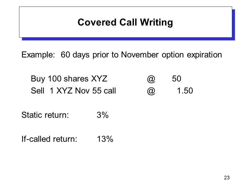 23 Covered Call Writing Example: 60 days prior to November option expiration Buy 100 shares XYZ@50 Sell 1 XYZ Nov 55 call @ 1.50 Static return:3% If-called return:13%