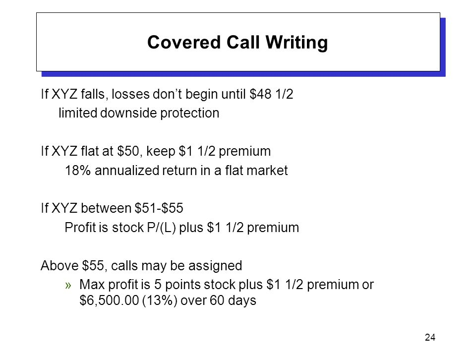 24 Covered Call Writing If XYZ falls, losses don't begin until $48 1/2 limited downside protection If XYZ flat at $50, keep $1 1/2 premium 18% annuali