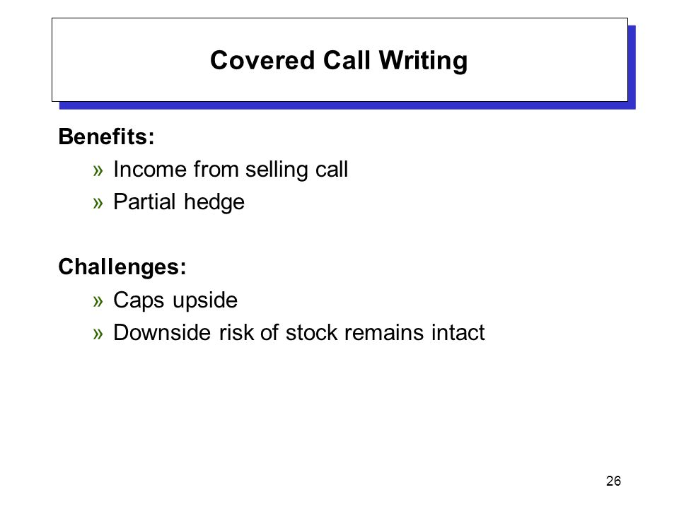 26 Covered Call Writing Benefits: »Income from selling call »Partial hedge Challenges: »Caps upside »Downside risk of stock remains intact