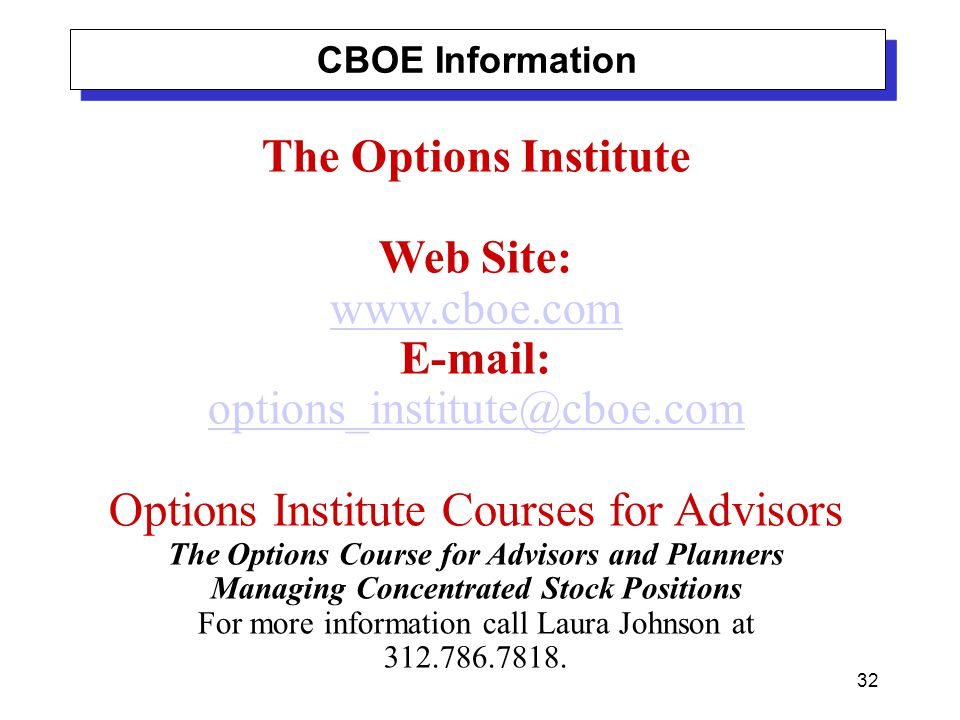 32 The Options Institute Web Site: www.cboe.com E-mail: options_institute@cboe.com Options Institute Courses for Advisors The Options Course for Advisors and Planners Managing Concentrated Stock Positions For more information call Laura Johnson at 312.786.7818.