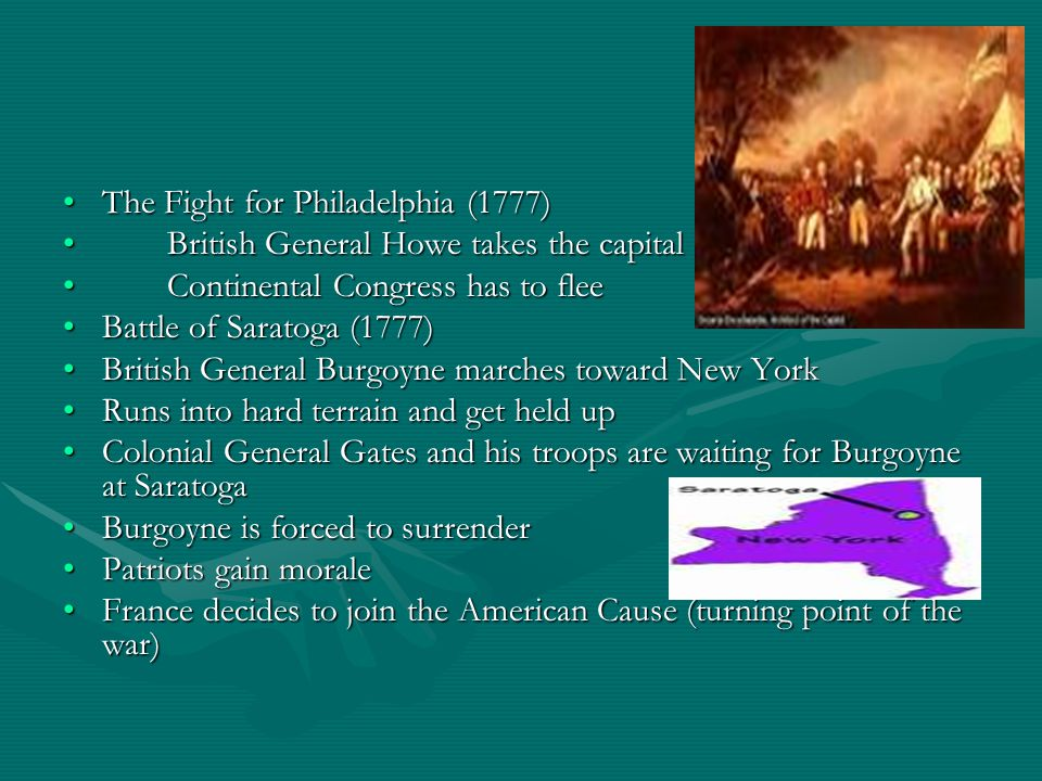 The Fight for Philadelphia (1777)The Fight for Philadelphia (1777) British General Howe takes the capitalBritish General Howe takes the capital Continental Congress has to fleeContinental Congress has to flee Battle of Saratoga (1777)Battle of Saratoga (1777) British General Burgoyne marches toward New YorkBritish General Burgoyne marches toward New York Runs into hard terrain and get held upRuns into hard terrain and get held up Colonial General Gates and his troops are waiting for Burgoyne at SaratogaColonial General Gates and his troops are waiting for Burgoyne at Saratoga Burgoyne is forced to surrenderBurgoyne is forced to surrender Patriots gain moralePatriots gain morale France decides to join the American Cause (turning point of the war)France decides to join the American Cause (turning point of the war)
