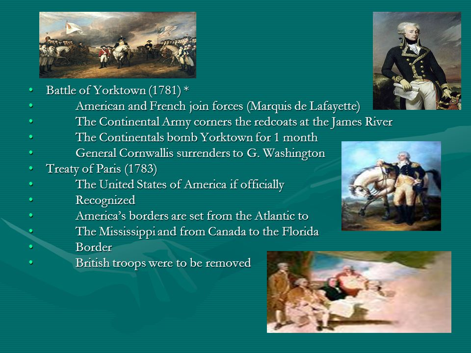 Battle of Yorktown (1781) *Battle of Yorktown (1781) * American and French join forces (Marquis de Lafayette)American and French join forces (Marquis de Lafayette) The Continental Army corners the redcoats at the James RiverThe Continental Army corners the redcoats at the James River The Continentals bomb Yorktown for 1 monthThe Continentals bomb Yorktown for 1 month General Cornwallis surrenders to G.