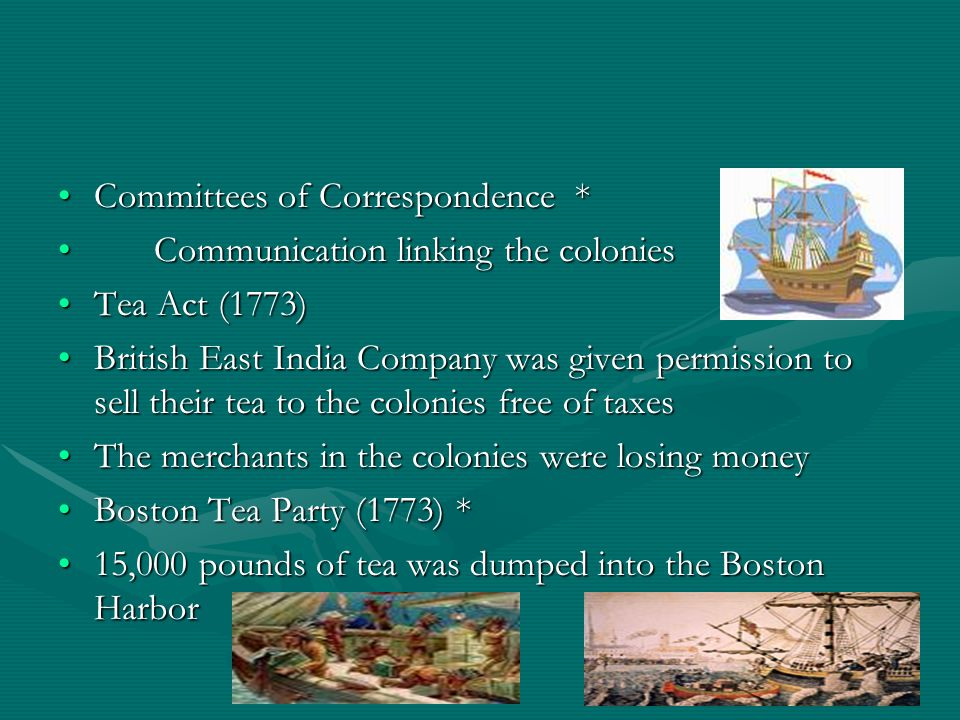 Committees of Correspondence *Committees of Correspondence * Communication linking the coloniesCommunication linking the colonies Tea Act (1773)Tea Act (1773) British East India Company was given permission to sell their tea to the colonies free of taxesBritish East India Company was given permission to sell their tea to the colonies free of taxes The merchants in the colonies were losing moneyThe merchants in the colonies were losing money Boston Tea Party (1773) *Boston Tea Party (1773) * 15,000 pounds of tea was dumped into the Boston Harbor15,000 pounds of tea was dumped into the Boston Harbor